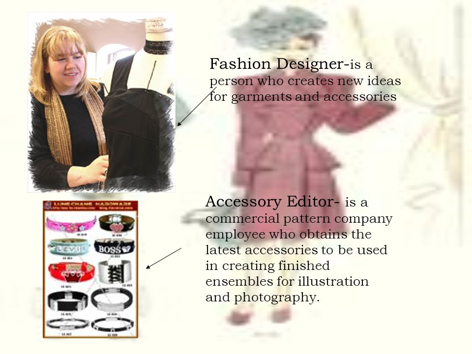 Fashion Designer-is a person who creates new ideas for garments and accessories