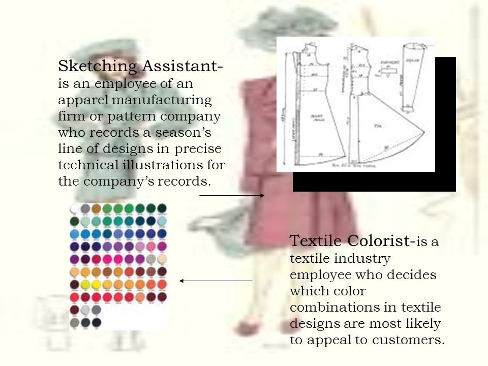 Sketching Assistant-is an employee of an apparel manufacturing firm or pattern company who records a season's line of designs in precise technical illustrations for the company's records.