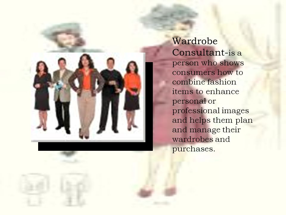 Wardrobe Consultant-is a person who shows consumers how to combine fashion items to enhance personal or professional images and helps them plan and manage their wardrobes and purchases.