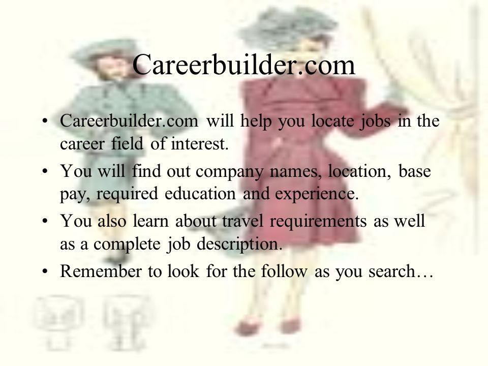Careerbuilder.com Careerbuilder.com will help you locate jobs in the career field of interest.