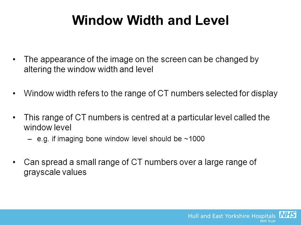 Window Width and Level The appearance of the image on the screen can be changed by altering the window width and level.