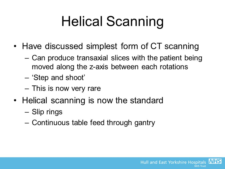 Helical Scanning Have discussed simplest form of CT scanning