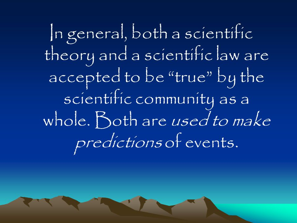 In general, both a scientific theory and a scientific law are accepted to be true by the scientific community as a whole.