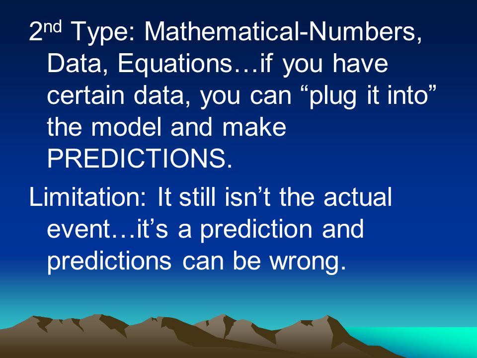 2nd Type: Mathematical-Numbers, Data, Equations…if you have certain data, you can plug it into the model and make PREDICTIONS.