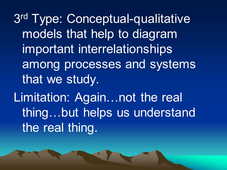 3rd Type: Conceptual-qualitative models that help to diagram important interrelationships among processes and systems that we study.