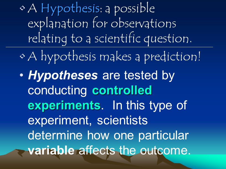 A Hypothesis: a possible explanation for observations relating to a scientific question.