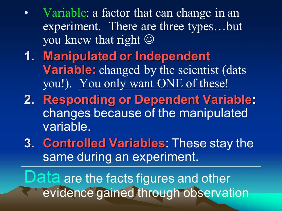 Variable: a factor that can change in an experiment
