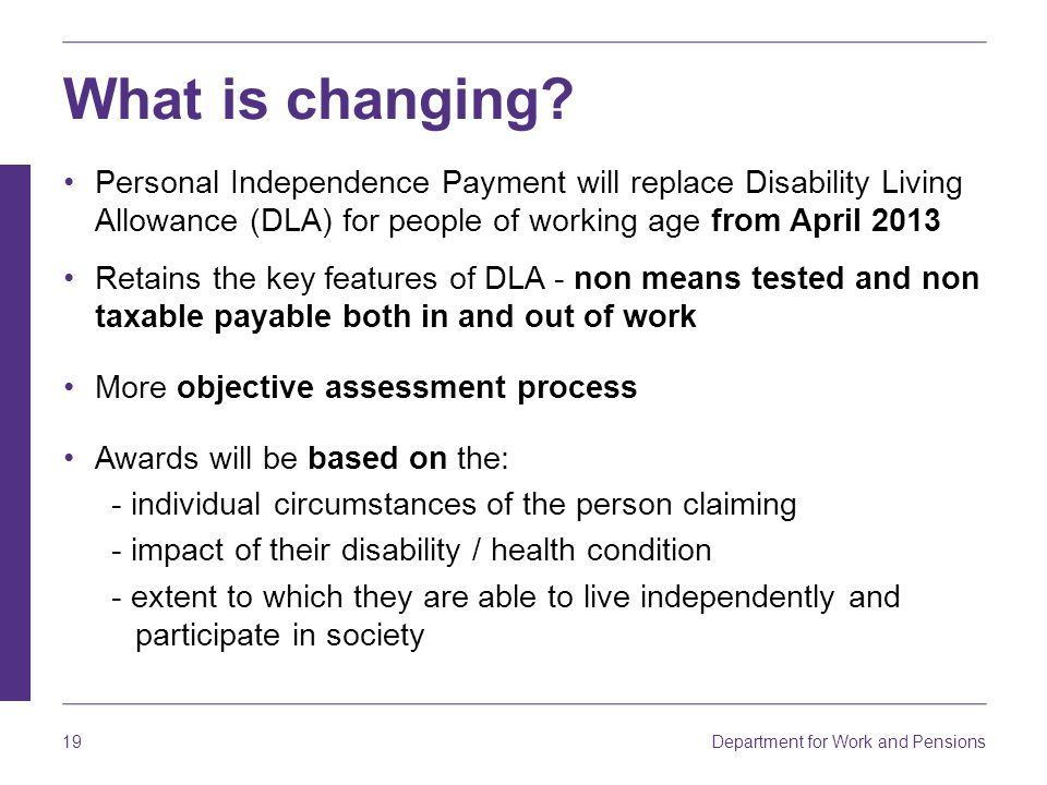 What is changing Personal Independence Payment will replace Disability Living Allowance (DLA) for people of working age from April 2013.