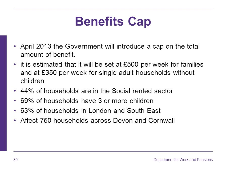 Benefits Cap April 2013 the Government will introduce a cap on the total amount of benefit.
