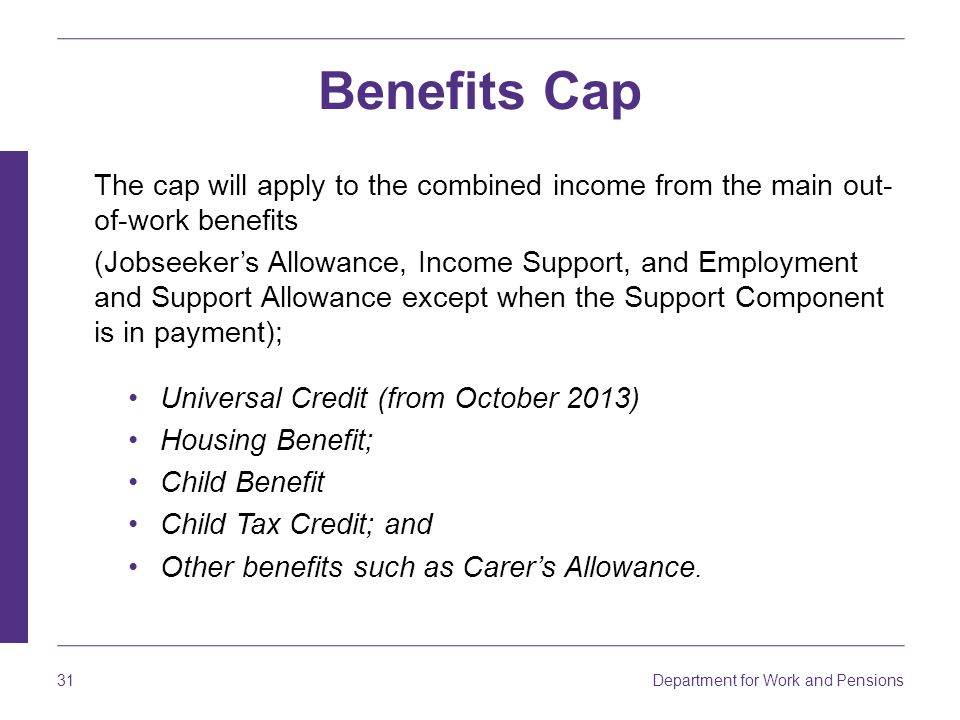 Benefits Cap The cap will apply to the combined income from the main out-of-work benefits.