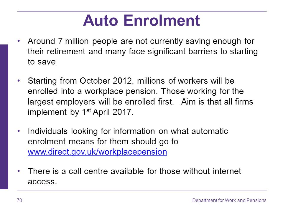 Auto Enrolment Around 7 million people are not currently saving enough for their retirement and many face significant barriers to starting to save.