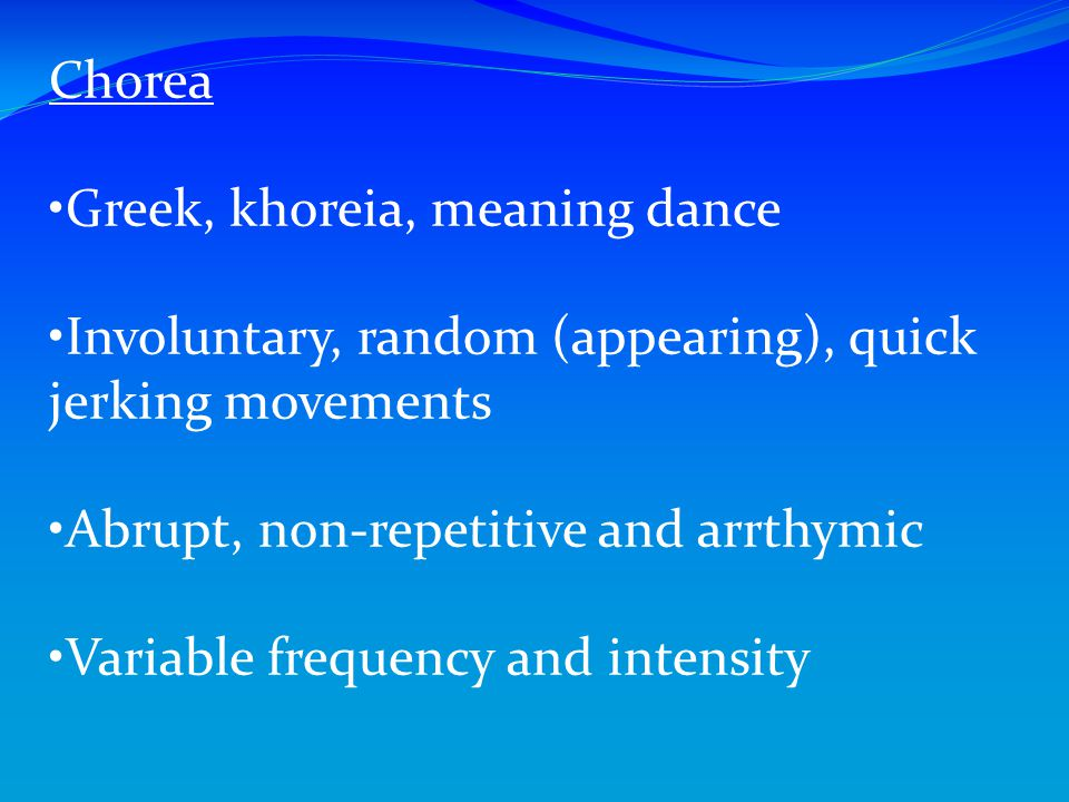 Chorea Greek, khoreia, meaning dance. Involuntary, random (appearing), quick jerking movements. Abrupt, non-repetitive and arrthymic.