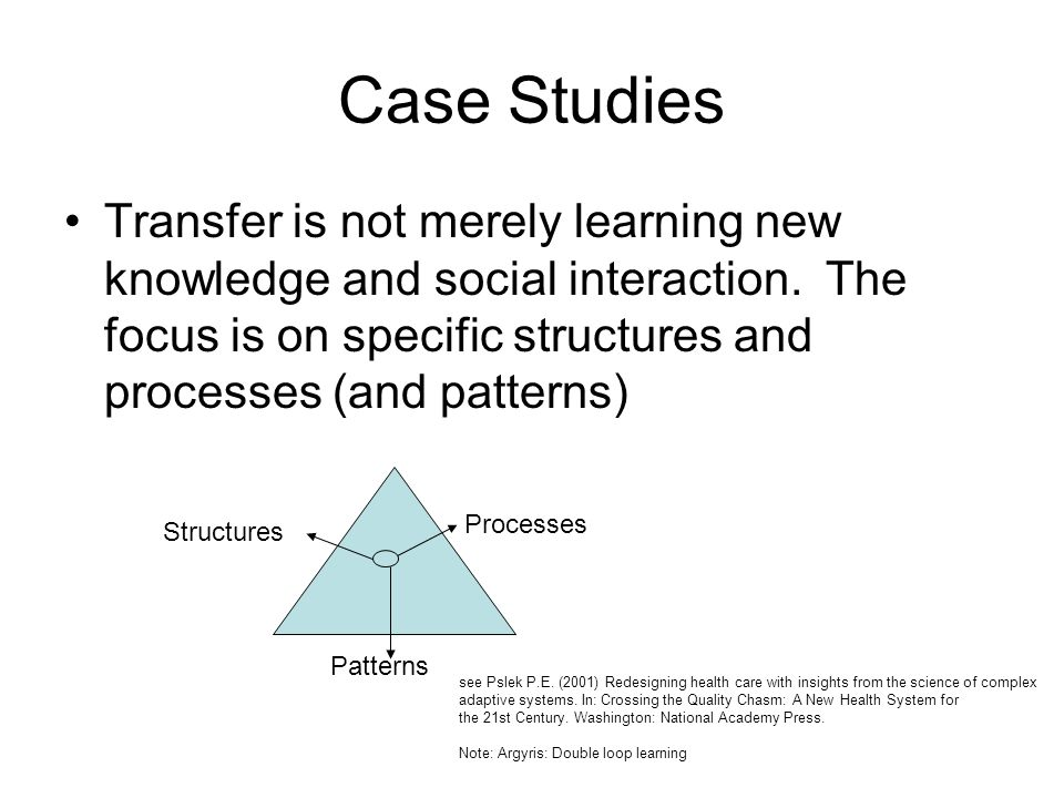Case Studies Transfer is not merely learning new knowledge and social interaction. The focus is on specific structures and processes (and patterns)