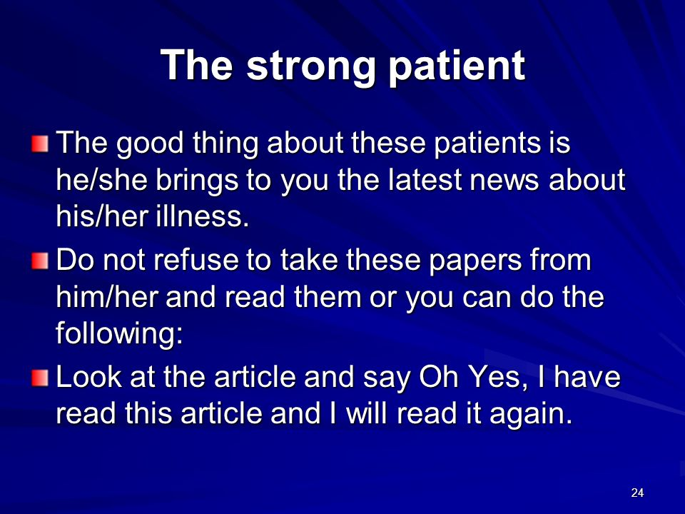 The strong patientThe good thing about these patients is he/she brings to you the latest news about his/her illness.
