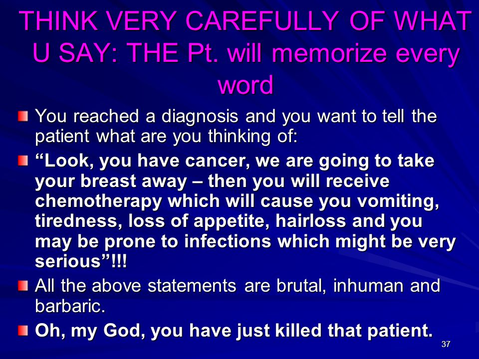 THINK VERY CAREFULLY OF WHAT U SAY: THE Pt. will memorize every word