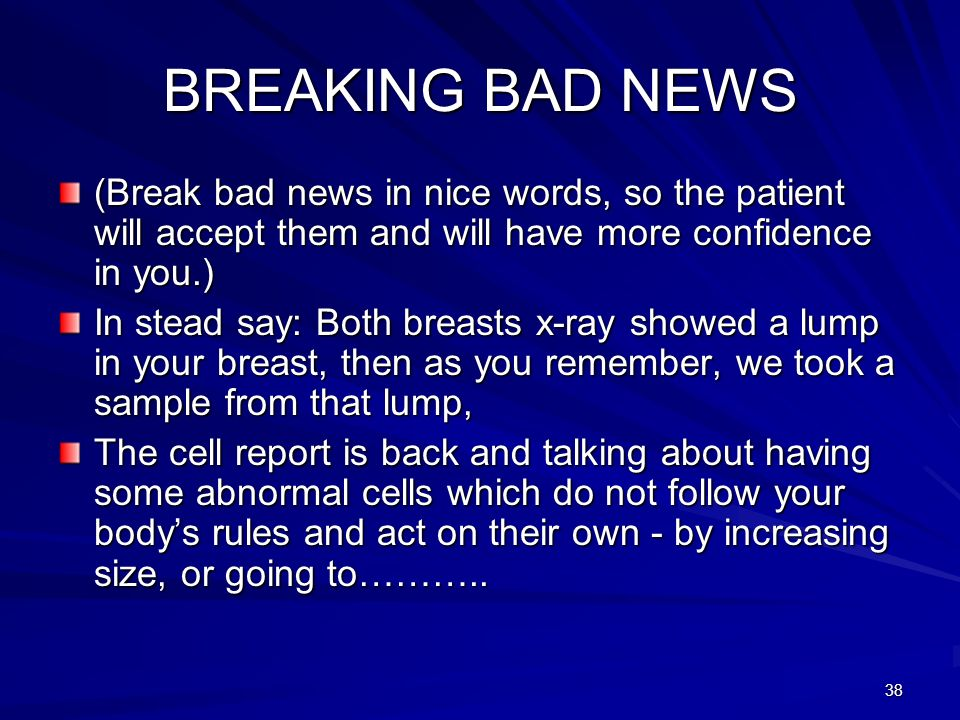 BREAKING BAD NEWS (Break bad news in nice words, so the patient will accept them and will have more confidence in you.)