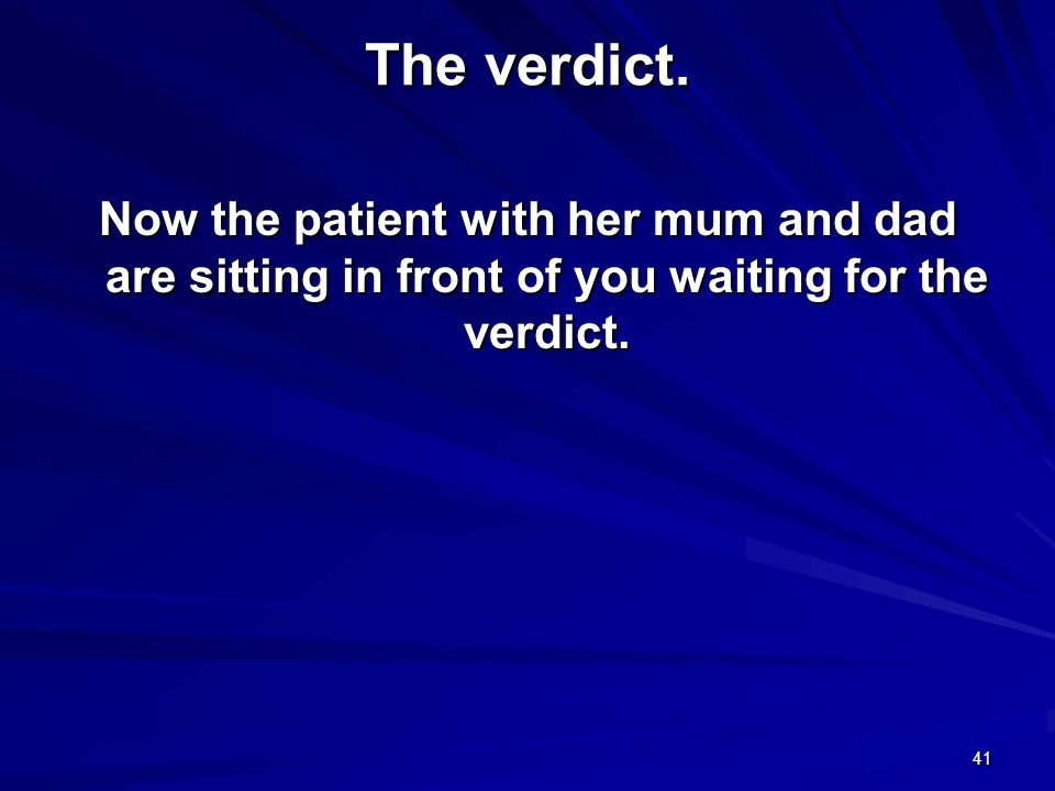 The verdict.Now the patient with her mum and dad are sitting in front of you waiting for the verdict.
