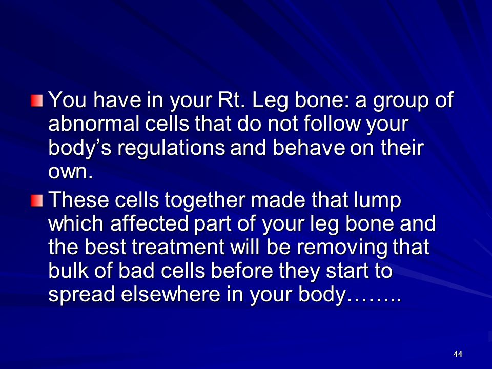 You have in your Rt. Leg bone: a group of abnormal cells that do not follow your body's regulations and behave on their own.