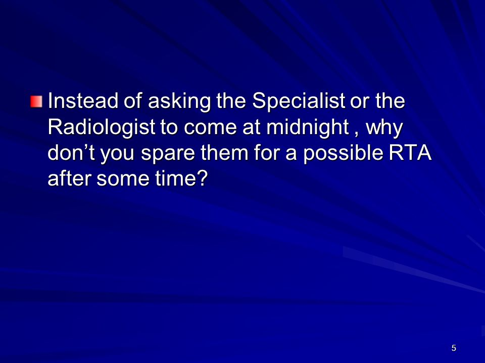 Instead of asking the Specialist or the Radiologist to come at midnight , why don't you spare them for a possible RTA after some time