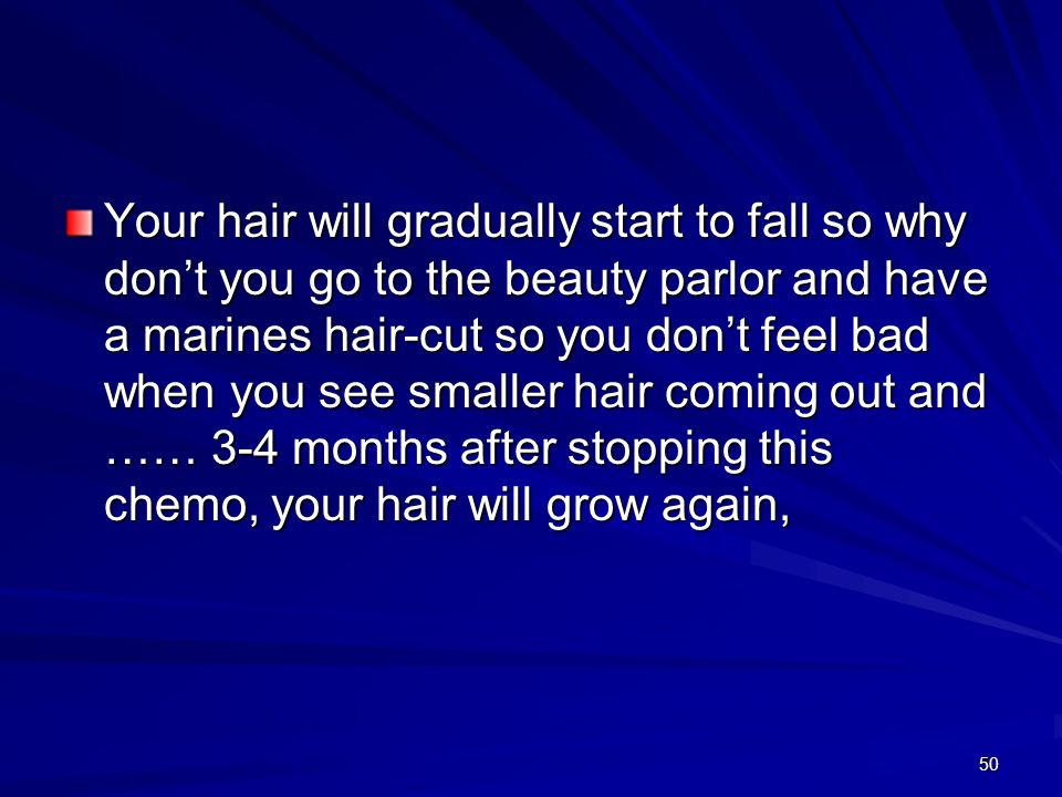 Your hair will gradually start to fall so why don't you go to the beauty parlor and have a marines hair-cut so you don't feel bad when you see smaller hair coming out and …… 3-4 months after stopping this chemo, your hair will grow again,