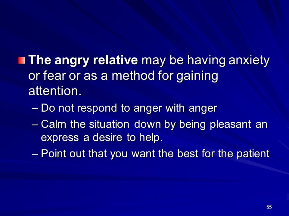 The angry relative may be having anxiety or fear or as a method for gaining attention.