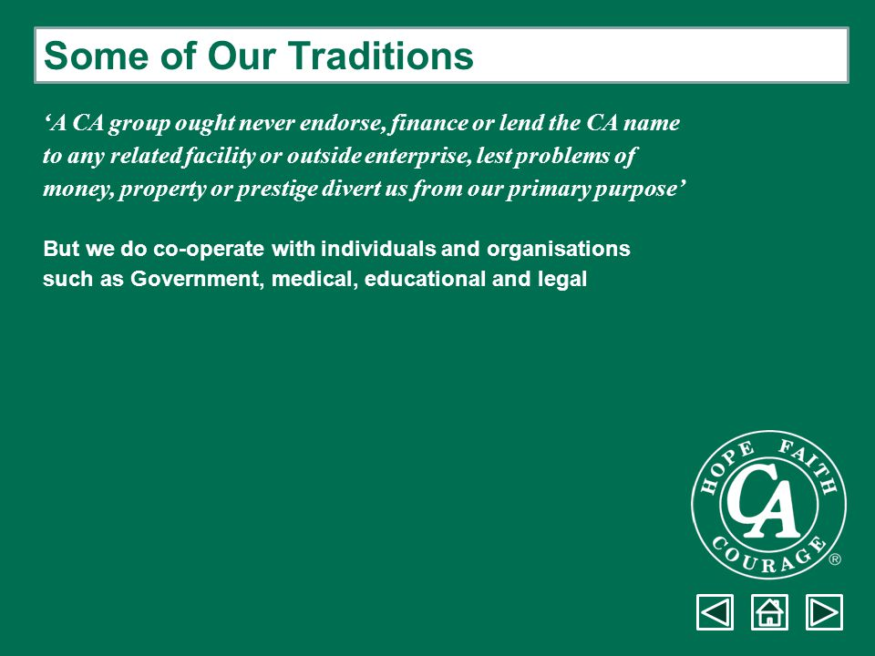Some of Our Traditions 'A CA group ought never endorse, finance or lend the CA name. to any related facility or outside enterprise, lest problems of.