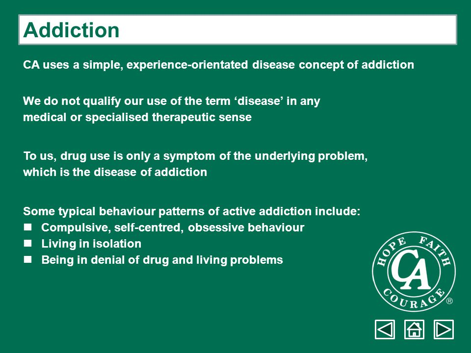 Addiction CA uses a simple, experience-orientated disease concept of addiction. We do not qualify our use of the term 'disease' in any.