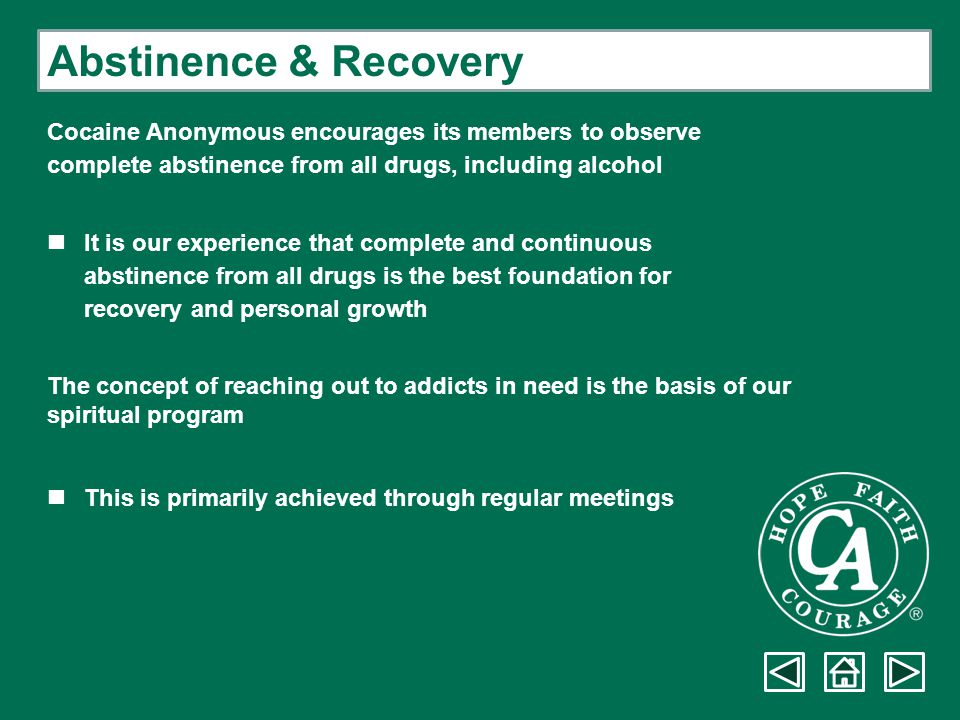 Abstinence & Recovery Cocaine Anonymous encourages its members to observe. complete abstinence from all drugs, including alcohol.