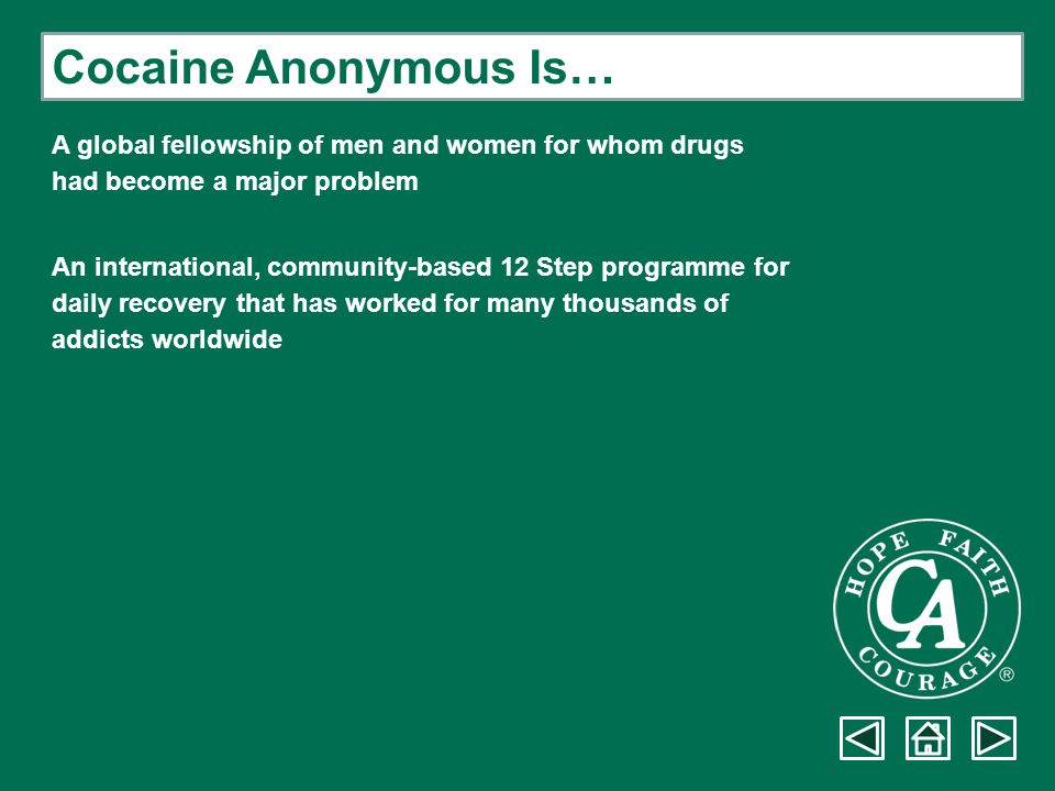 Cocaine Anonymous Is… A global fellowship of men and women for whom drugs. had become a major problem.