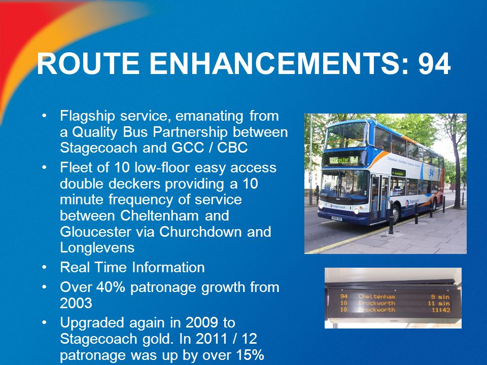 ROUTE ENHANCEMENTS: 94 Flagship service, emanating from a Quality Bus Partnership between Stagecoach and GCC / CBC.