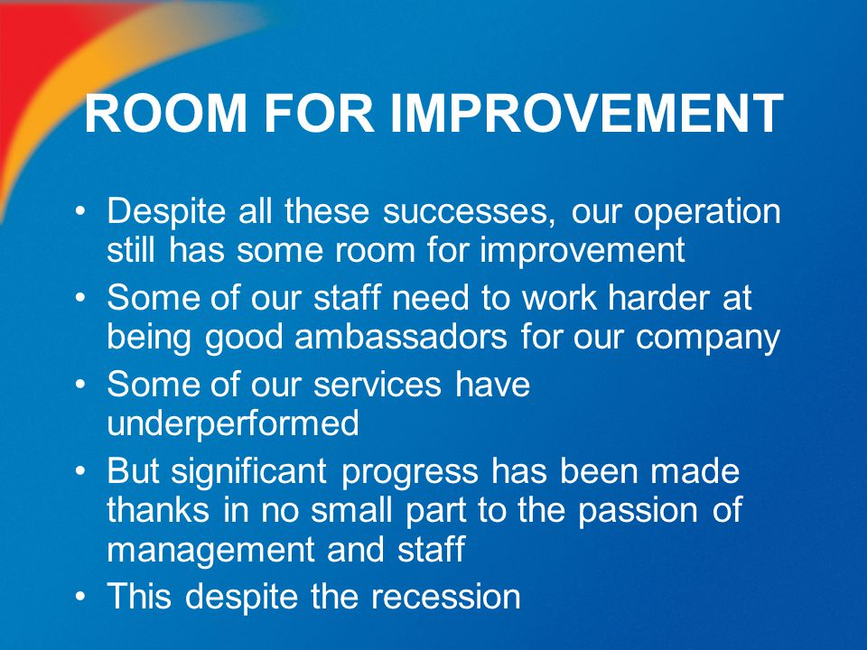 ROOM FOR IMPROVEMENT Despite all these successes, our operation still has some room for improvement.