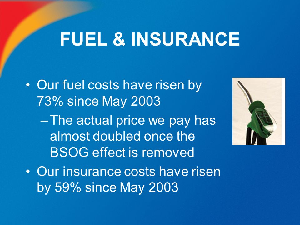FUEL & INSURANCE Our fuel costs have risen by 73% since May 2003