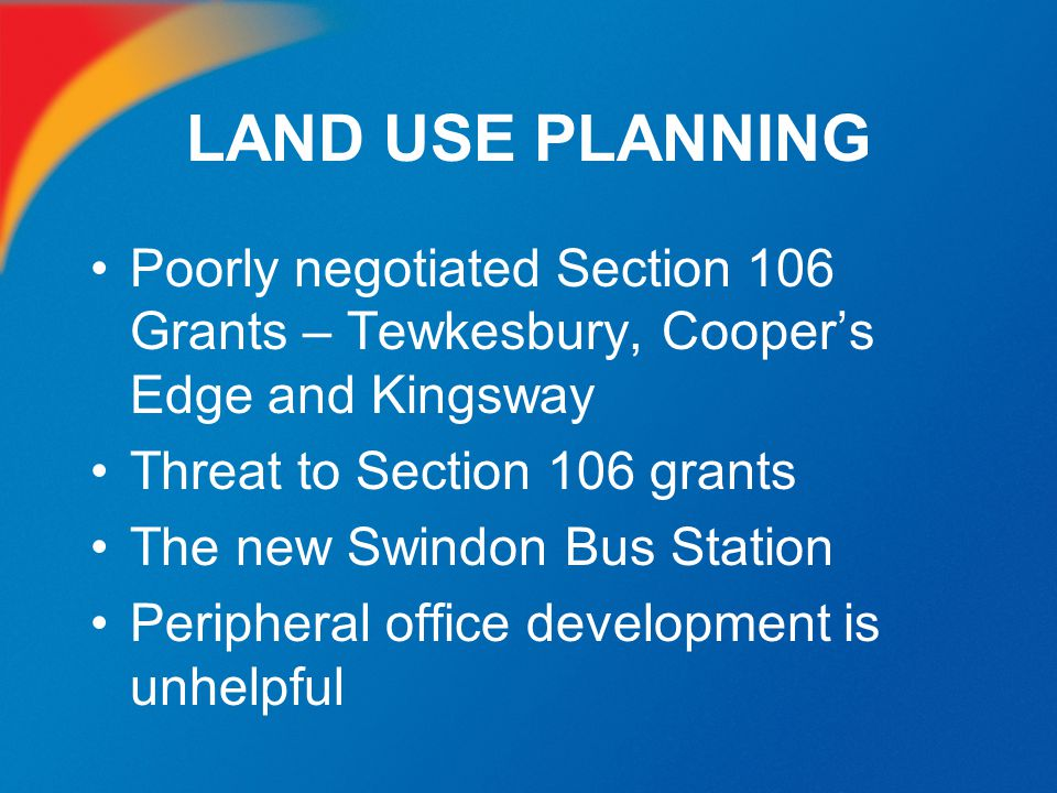 LAND USE PLANNING Poorly negotiated Section 106 Grants – Tewkesbury, Cooper's Edge and Kingsway. Threat to Section 106 grants.