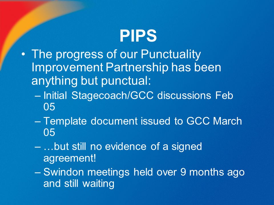PIPS The progress of our Punctuality Improvement Partnership has been anything but punctual: Initial Stagecoach/GCC discussions Feb 05.