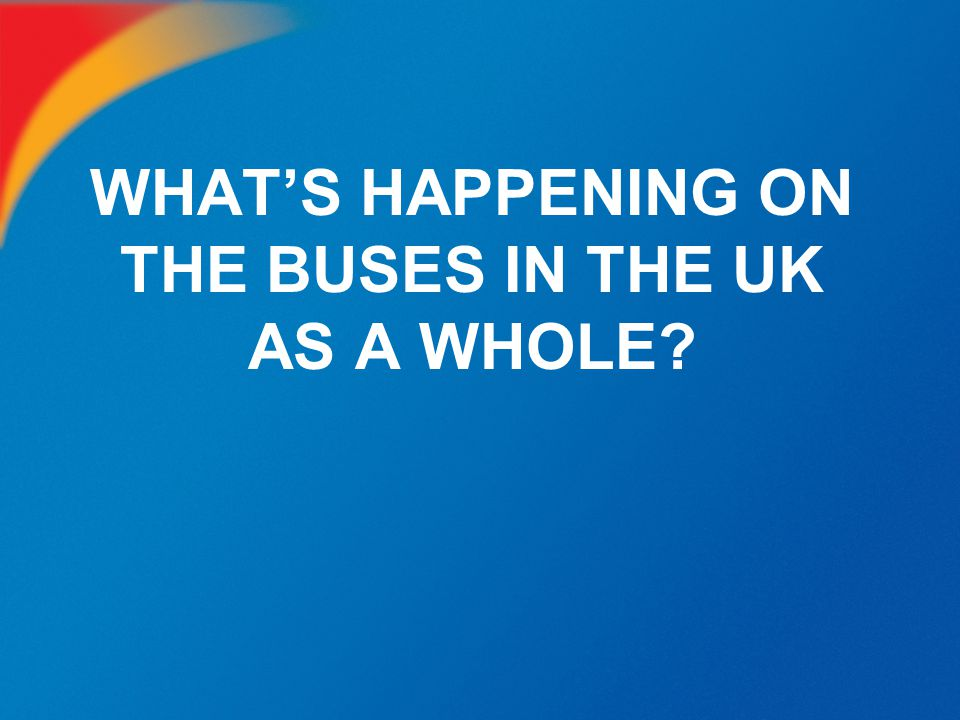WHAT'S HAPPENING ON THE BUSES IN THE UK AS A WHOLE