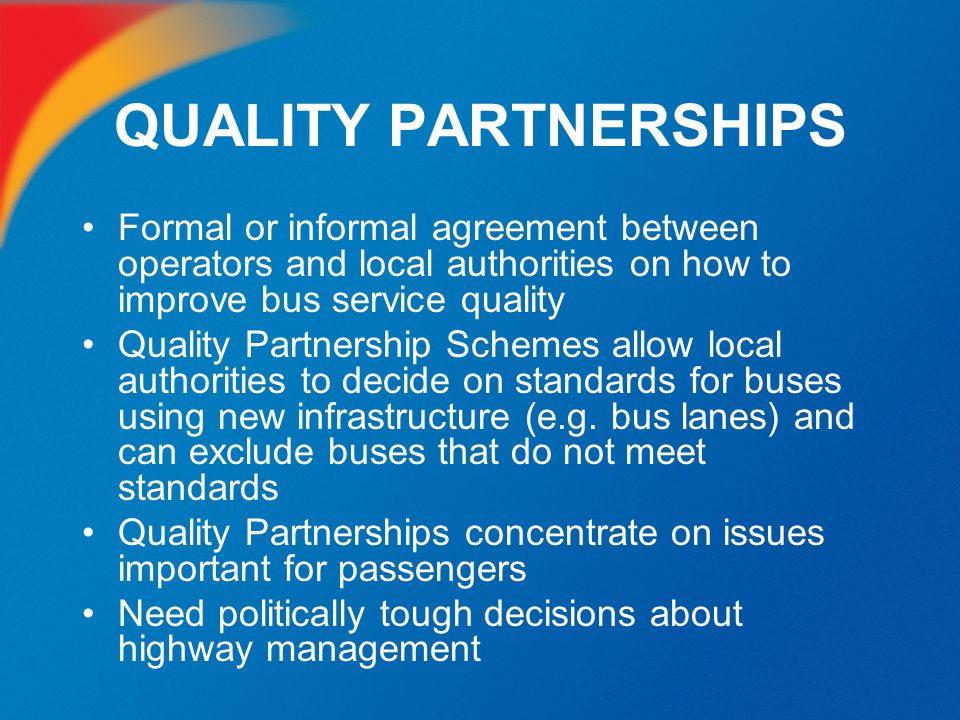 QUALITY PARTNERSHIPS Formal or informal agreement between operators and local authorities on how to improve bus service quality.