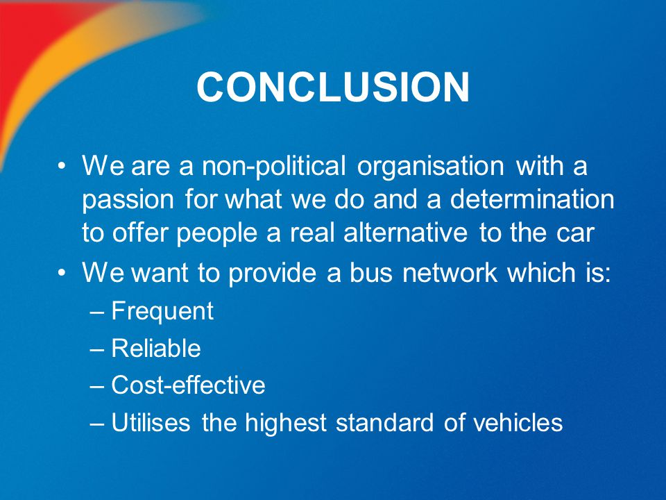 CONCLUSION We are a non-political organisation with a passion for what we do and a determination to offer people a real alternative to the car.