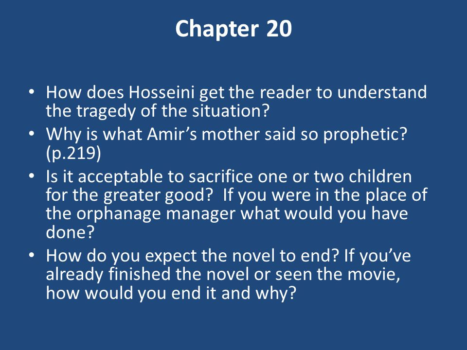 Chapter 20 How does Hosseini get the reader to understand the tragedy of the situation Why is what Amir's mother said so prophetic (p.219)