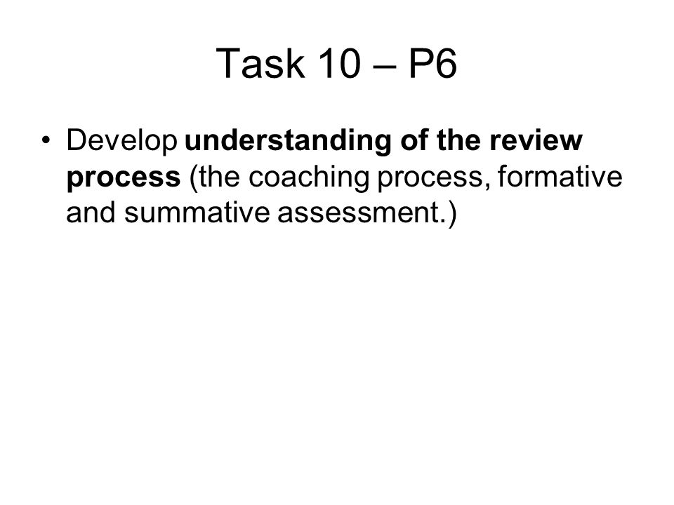 Task 10 – P6 Develop understanding of the review process (the coaching process, formative and summative assessment.)