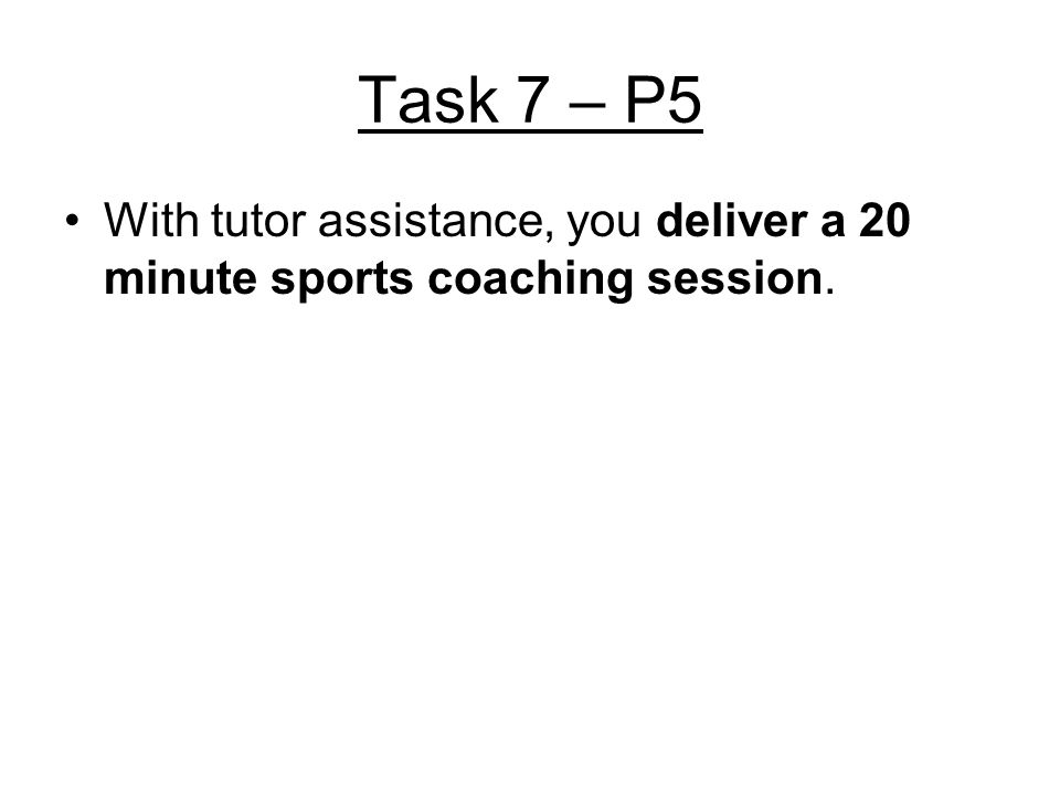 Task 7 – P5 With tutor assistance, you deliver a 20 minute sports coaching session.