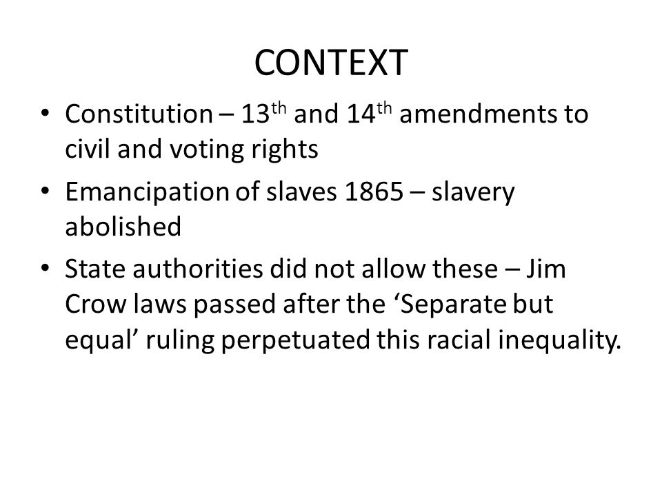 CONTEXT Constitution – 13th and 14th amendments to civil and voting rights. Emancipation of slaves 1865 – slavery abolished.