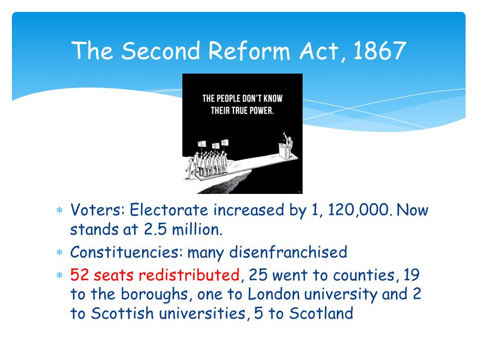 The Second Reform Act, 1867 Voters: Electorate increased by 1, 120,000. Now stands at 2.5 million. Constituencies: many disenfranchised.