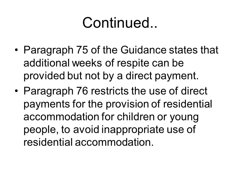 Continued.. Paragraph 75 of the Guidance states that additional weeks of respite can be provided but not by a direct payment.