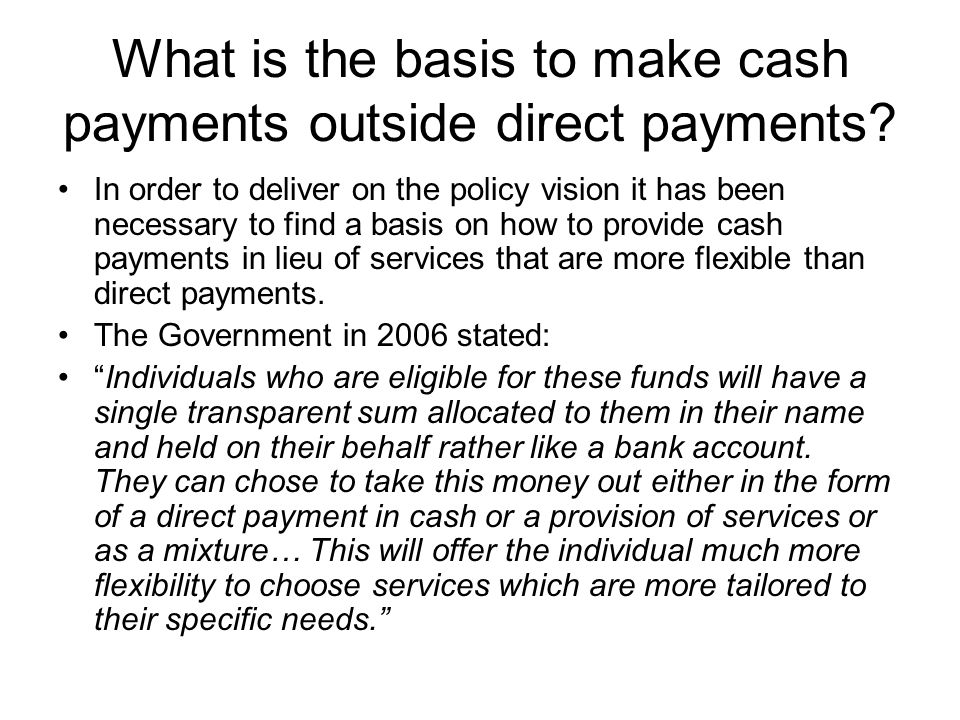 What is the basis to make cash payments outside direct payments