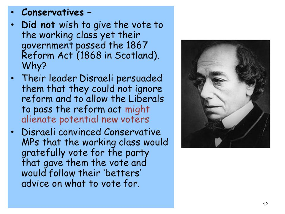 Conservatives – Did not wish to give the vote to the working class yet their government passed the 1867 Reform Act (1868 in Scotland). Why