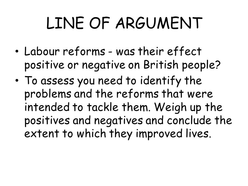 LINE OF ARGUMENT Labour reforms - was their effect positive or negative on British people