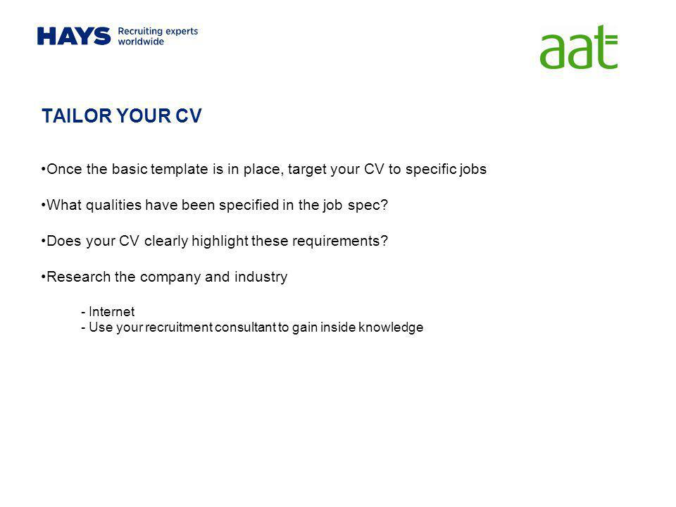 TAILOR YOUR CV Once the basic template is in place, target your CV to specific jobs. What qualities have been specified in the job spec