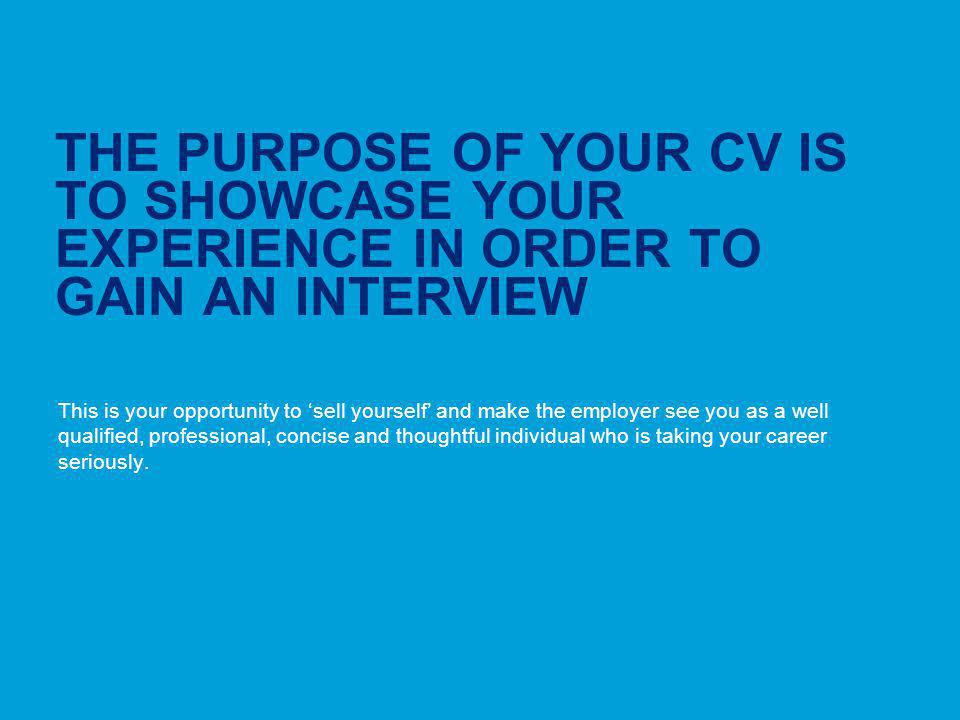 THE PURPOSE OF YOUR CV IS TO SHOWCASE YOUR EXPERIENCE IN ORDER TO GAIN AN INTERVIEW
