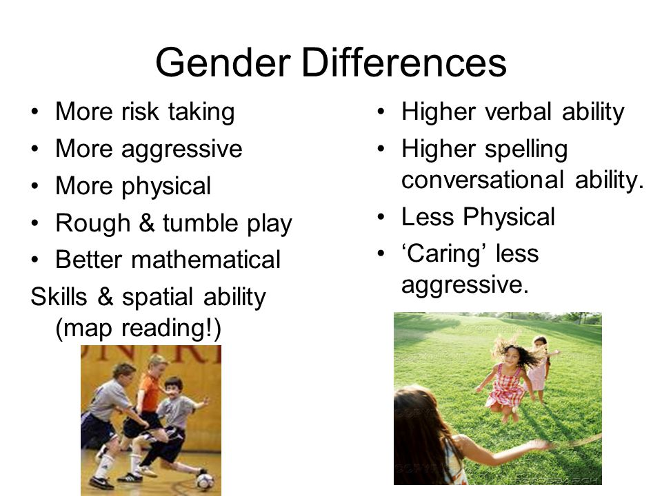 Gender Differences More risk taking More aggressive More physical