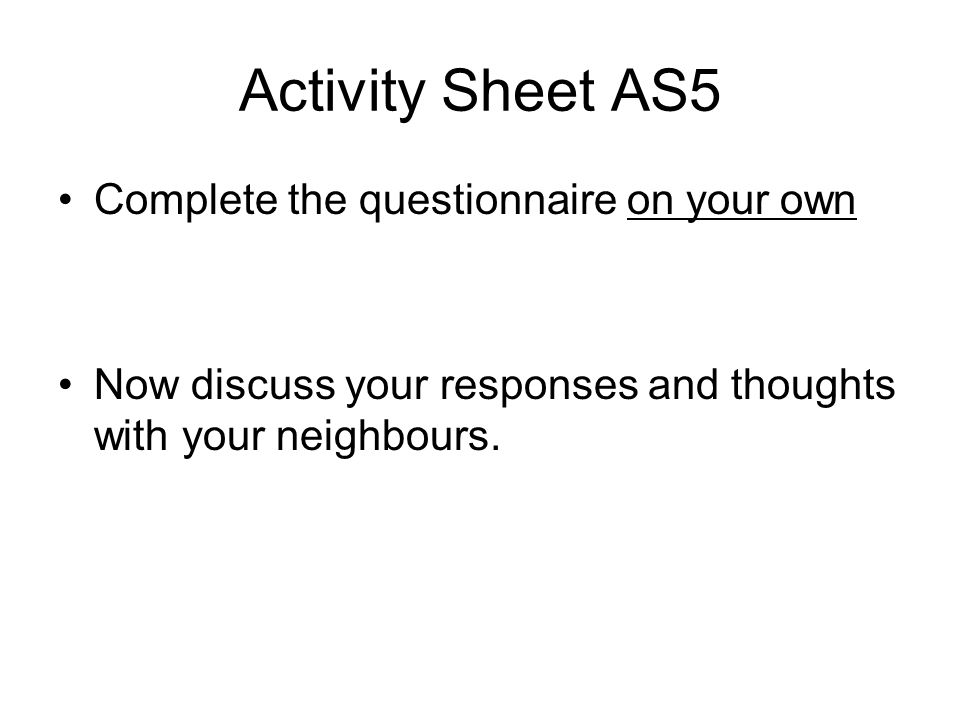 Activity Sheet AS5 Complete the questionnaire on your own